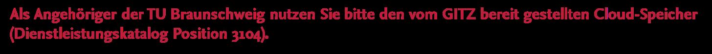 Als Angehöriger der TU Braunschweig nutzen Sie bitte den vom GITZ bereit gestellten Cloud-Speicher (Dienstleistungskatalog Position 3104).